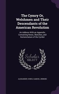 The Cymry Or, Welshmen and Their Descendants of the American Revolution: An Address With an…