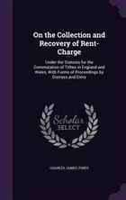 On the Collection and Recovery of Rent-Charge: Under the Statutes for the Commutation of Tithes in…