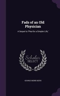 Fads of an Old Physician: A Sequel to 'Plea for a Simpler Life,' by George Skene Keith