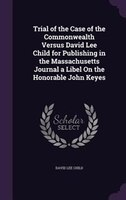 Trial of the Case of the Commonwealth Versus David Lee Child for Publishing in the Massachusetts…