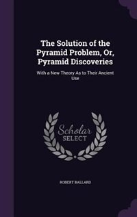 The Solution of the Pyramid Problem, Or, Pyramid Discoveries: With a New Theory As to Their Ancient…