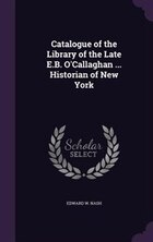 Catalogue of the Library of the Late E.B. O'Callaghan ... Historian of New York