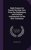 Daily Prayers for Family Worship, Extr. From the Explanatory and Practical Commentary On the New…