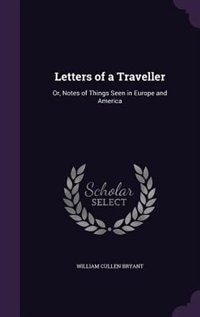 Letters of a Traveller: Or, Notes of Things Seen in Europe and America by William Cullen Bryant