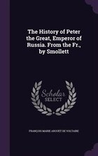 The History of Peter the Great, Emperor of Russia. From the Fr., by Smollett