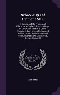 School-Days of Eminent Men: I. Sketches of the Progress of Education in England, From the Reign of King Alfred to That of Queen by John Timbs
