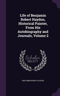Life of Benjamin Robert Haydon, Historical Painter, From His Autobiography and Journals, Volume 2 by Benjamin Robert Haydon
