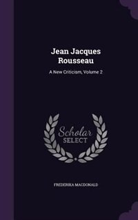 Jean Jacques Rousseau: A New Criticism, Volume 2 by Frederika Macdonald