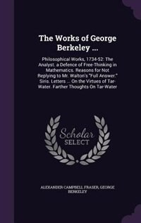 The Works of George Berkeley ...: Philosophical Works, 1734-52: The Analyst. a Defence of Free…