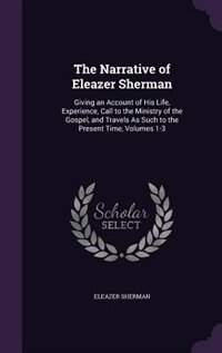 The Narrative of Eleazer Sherman: Giving an Account of His Life, Experience, Call to the Ministry of the Gospel, and Travels As Such by Eleazer Sherman