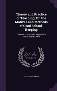 Theory and Practice of Teaching; Or, the Motives and Methods of Good School-Keeping: To Which Is…