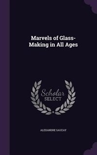 Marvels of Glass-Making in All Ages by Alexandre Sauzay