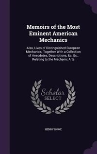 Memoirs of the Most Eminent American Mechanics: Also, Lives of Distinguished European Mechanics…