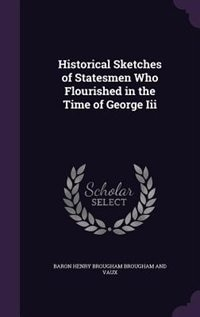 Historical Sketches of Statesmen Who Flourished in the Time of George Iii by Baron Henry Brougham Brougham And Vaux
