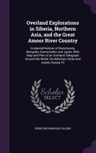 Overland Explorations in Siberia, Northern Asia, and the Great Amoor River Country: Incidental…