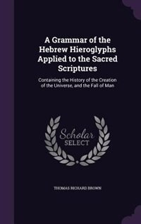 A Grammar of the Hebrew Hieroglyphs Applied to the Sacred Scriptures: Containing the History of the…