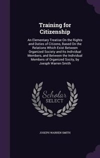 Training for Citizenship: An Elementary Treatise On the Rights and Duties of Citizens, Based On the…