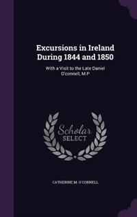 Excursions in Ireland During 1844 and 1850: With a Visit to the Late Daniel O'connell, M.P