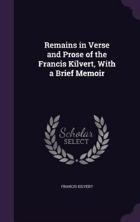 Remains in Verse and Prose of the Francis Kilvert, With a Brief Memoir