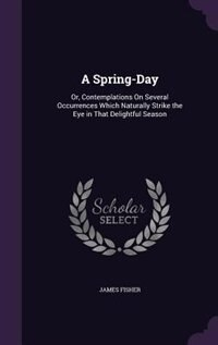 A Spring-Day: Or, Contemplations On Several Occurrences Which Naturally Strike the Eye in That…