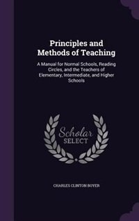 Principles and Methods of Teaching: A Manual for Normal Schools, Reading Circles, and the Teachers…