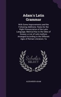 Adam's Latin Grammar: With Some Improvements and the Following Additions: Rules for the Right…