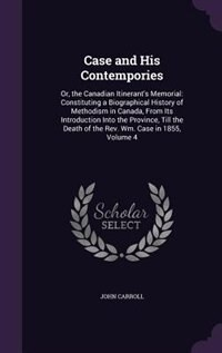 Case and His Contempories: Or, the Canadian Itinerant's Memorial: Constituting a Biographical History of Methodism in Canada, by John Carroll