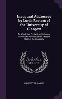 Inaugural Addresses by Lords Rectors of the University of Glasgow: To Which Are Prefixed an Historical Sketch and Account of the Present State of the University by University Of Glasgow