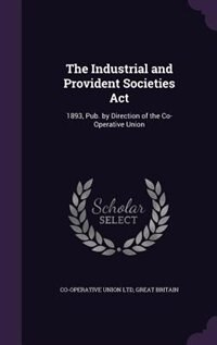 The Industrial and Provident Societies Act: 1893, Pub. by Direction of the Co-Operative Union by Co-operative Union Ltd