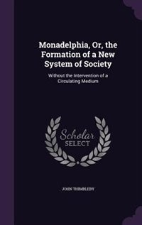 Monadelphia, Or, the Formation of a New System of Society: Without the Intervention of a Circulating Medium by John Thimbleby