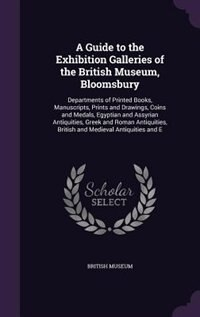 A Guide to the Exhibition Galleries of the British Museum, Bloomsbury: Departments of Printed Books, Manuscripts, Prints and Drawings, Coins and Medal by British Museum
