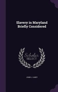 Slavery in Maryland Briefly Considered by John L. Carey