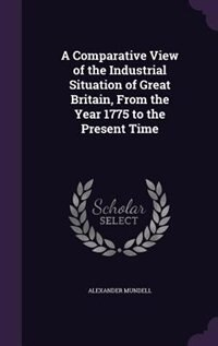 A Comparative View of the Industrial Situation of Great Britain, From the Year 1775 to the Present Time by Alexander Mundell