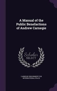 A Manual of the Public Benefactions of Andrew Carnegie by Carnegie Endowment For International Pea