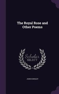 The Royal Rose and Other Poems by John Horsley