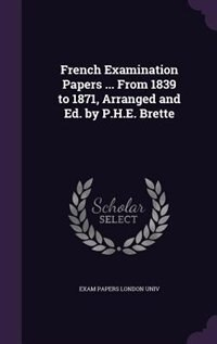 French Examination Papers ... From 1839 to 1871, Arranged and Ed. by P.H.E. Brette by Exam Papers London Univ