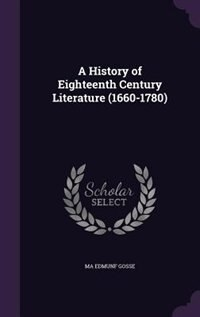 A History of Eighteenth Century Literature (1660-1780) by Ma Edmunf Gosse