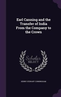Earl Canning and the Transfer of India From the Company to the Crown de Henry Stewart Cunningham