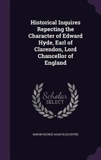 Historical Inquires Repecting the Character of Edward Hyde, Earl of Clarendon, Lord Chancellor of England de Baron George Agar Ellis Dover