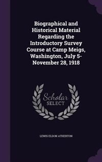 Biographical and Historical Material Regarding the Introductory Survey Course at Camp Meigs, Washington, July 5-November 28, 1918 by Lewis Eldon Atherton