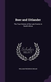 Boer and Uitlander: The True History of the Late Events in South Africa by William Frederick Regan