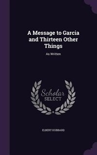 A Message to Garcia and Thirteen Other Things: As Written by Elbert Hubbard