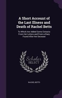A Short Account of the Last Illness and Death of Rachel Betts: To Which Are Added Some Extracts From Her Letters and From a Diary Found After Her Dece by Rachel Betts