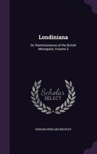 Londiniana: Or, Reminiscences of the British Metropolis, Volume 3 by Edward Wedlake Brayley