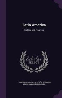 Latin America: Its Rise and Progress by Francisco García Calderón