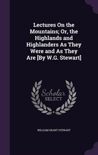 Lectures On the Mountains; Or, the Highlands and Highlanders As They Were and As They Are [By W.G. Stewart] by William Grant Stewart
