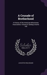 A Crusade of Brotherhood: A History of the American Missionary Association, Volume 61; volume 100 by Augustus Field Beard