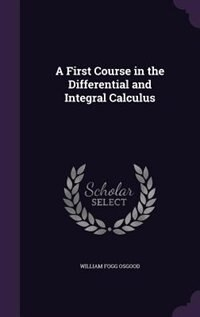 A First Course in the Differential and Integral Calculus by William Fogg Osgood