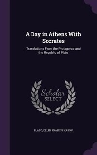 A Day in Athens With Socrates: Translations From the Protagoras and the Republic of Plato de Plato
