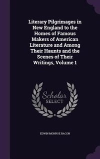 Literary Pilgrimages in New England to the Homes of Famous Makers of American Literature and Among Their Haunts and the Scenes of Their Writings, Volu by Edwin Monroe Bacon